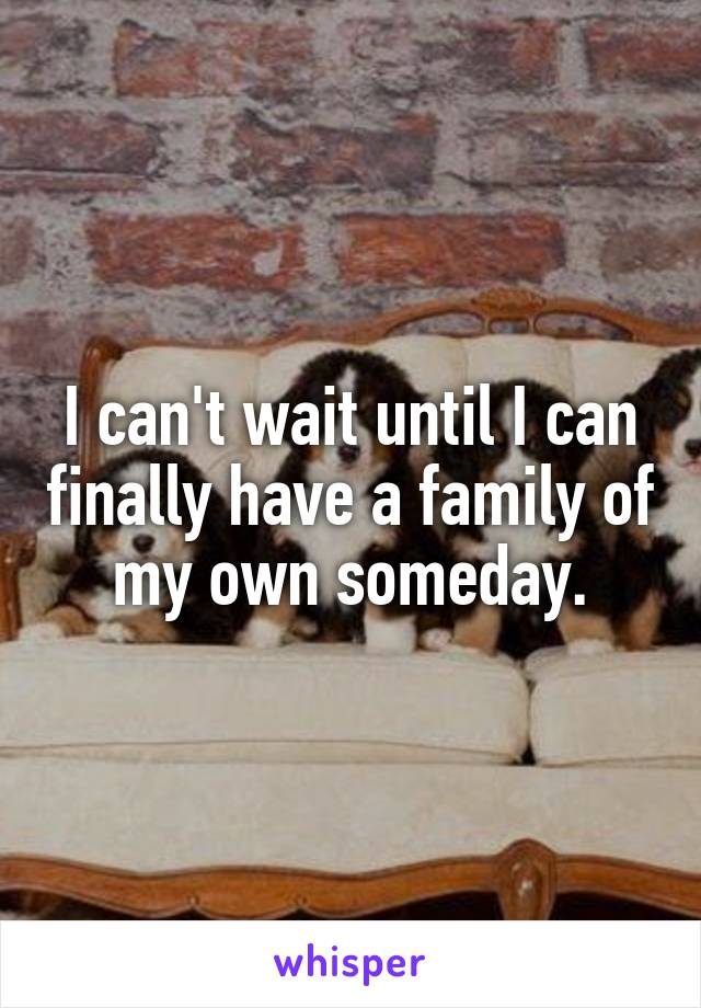 I can't wait until I can finally have a family of my own someday.