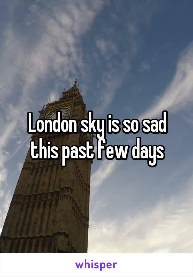 London sky is so sad this past few days
