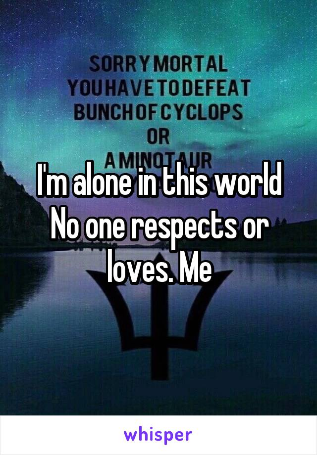 I'm alone in this world No one respects or loves. Me