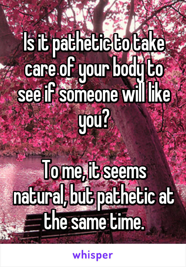 Is it pathetic to take care of your body to see if someone will like you?  To me, it seems natural, but pathetic at the same time.