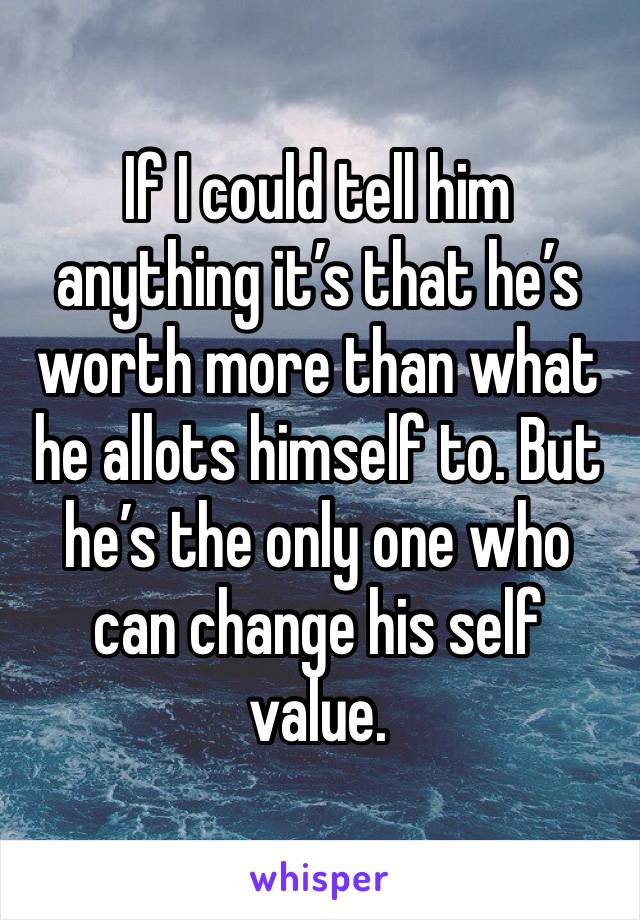 If I could tell him anything it's that he's worth more than what he allots himself to. But he's the only one who can change his self value.