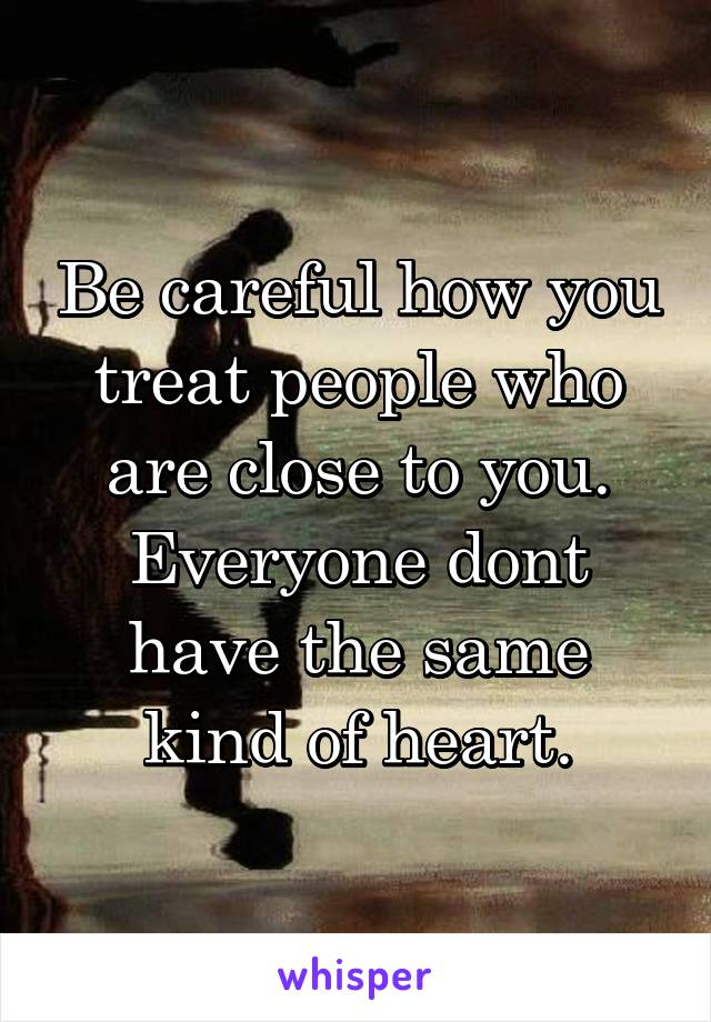 Be careful how you treat people who are close to you. Everyone dont have the same kind of heart.