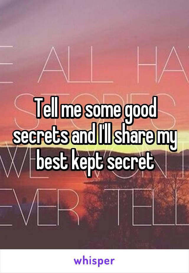 Tell me some good secrets and I'll share my best kept secret