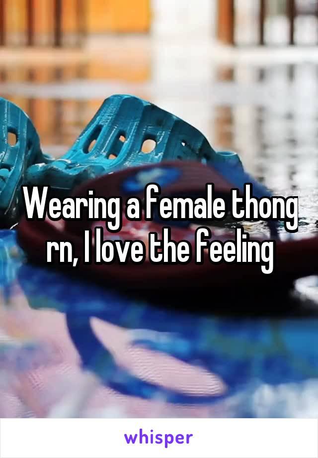 Wearing a female thong rn, I love the feeling