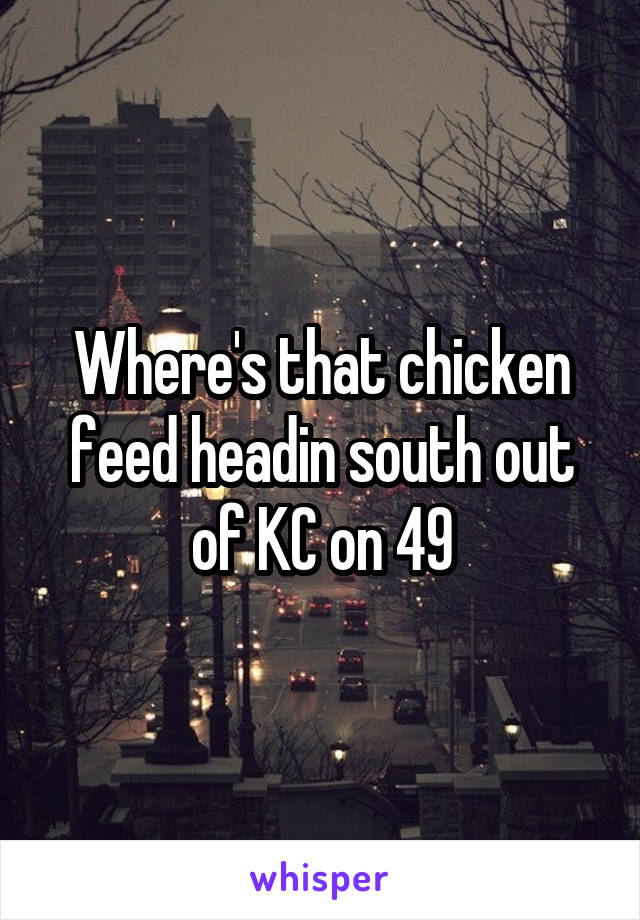 Where's that chicken feed headin south out of KC on 49