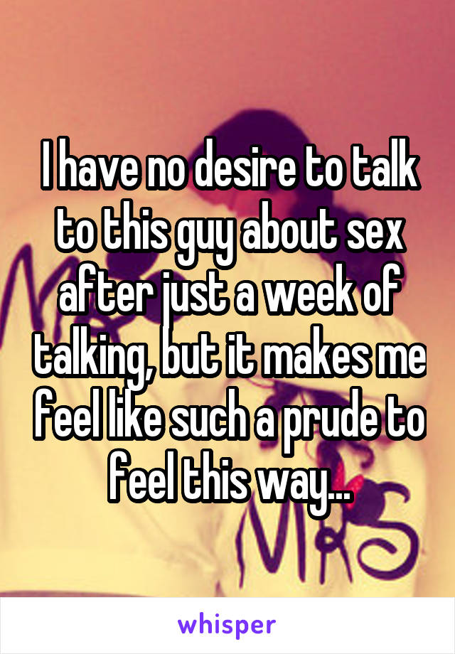 I have no desire to talk to this guy about sex after just a week of talking, but it makes me feel like such a prude to feel this way...