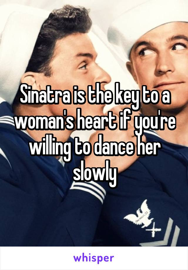 Sinatra is the key to a woman's heart if you're willing to dance her slowly