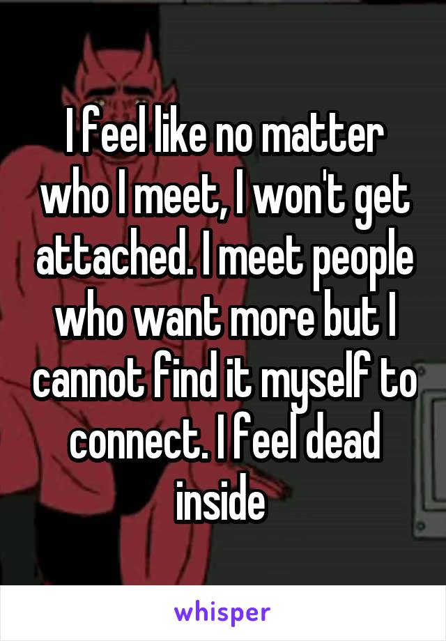 I feel like no matter who I meet, I won't get attached. I meet people who want more but I cannot find it myself to connect. I feel dead inside