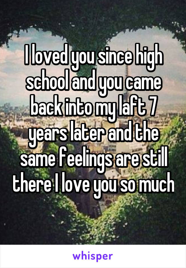 I loved you since high school and you came back into my laft 7 years later and the same feelings are still there I love you so much