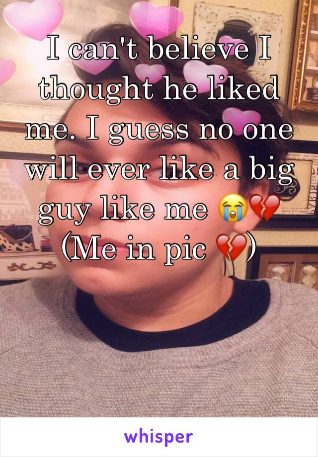 I can't believe I thought he liked me. I guess no one will ever like a big guy like me 😭💔 (Me in pic 💔)