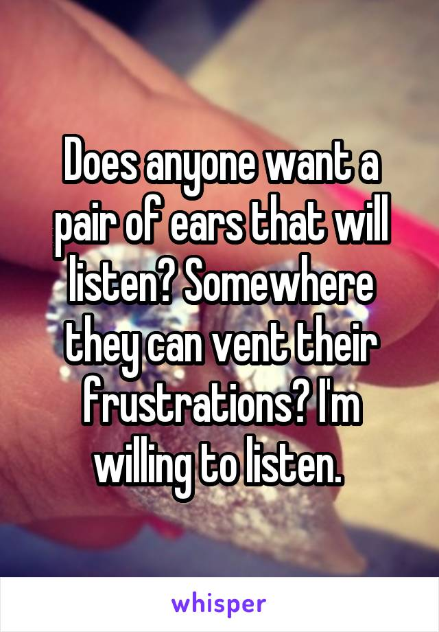 Does anyone want a pair of ears that will listen? Somewhere they can vent their frustrations? I'm willing to listen.