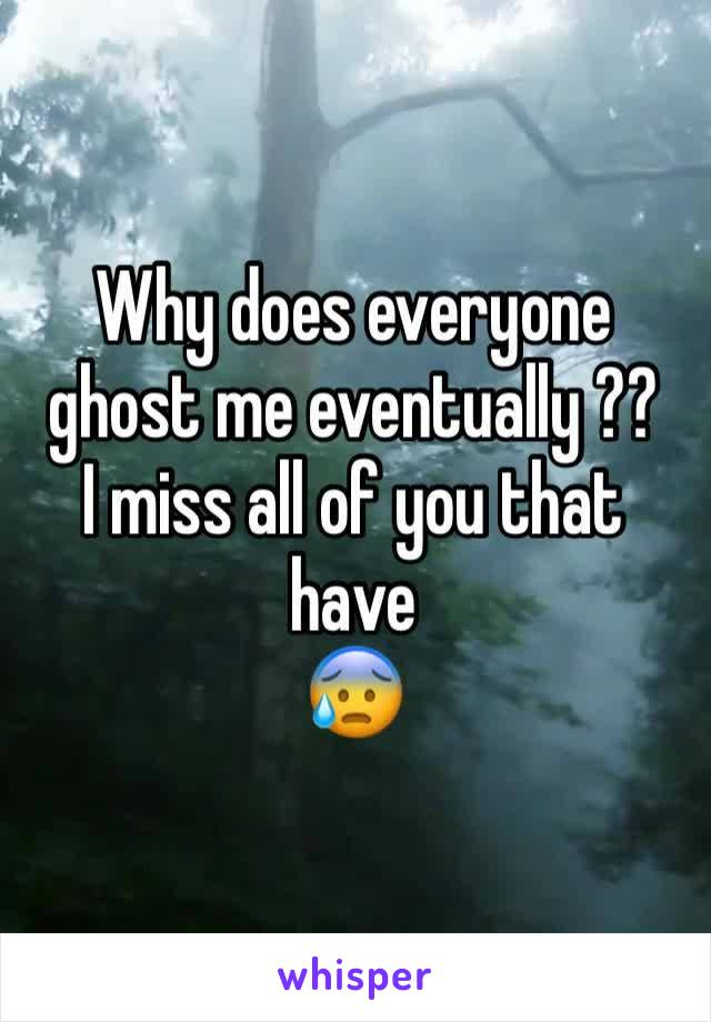 Why does everyone ghost me eventually ?? I miss all of you that have  😰