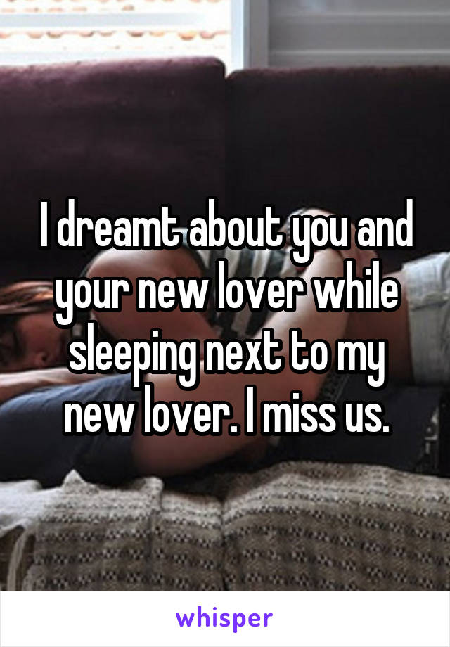 I dreamt about you and your new lover while sleeping next to my new lover. I miss us.