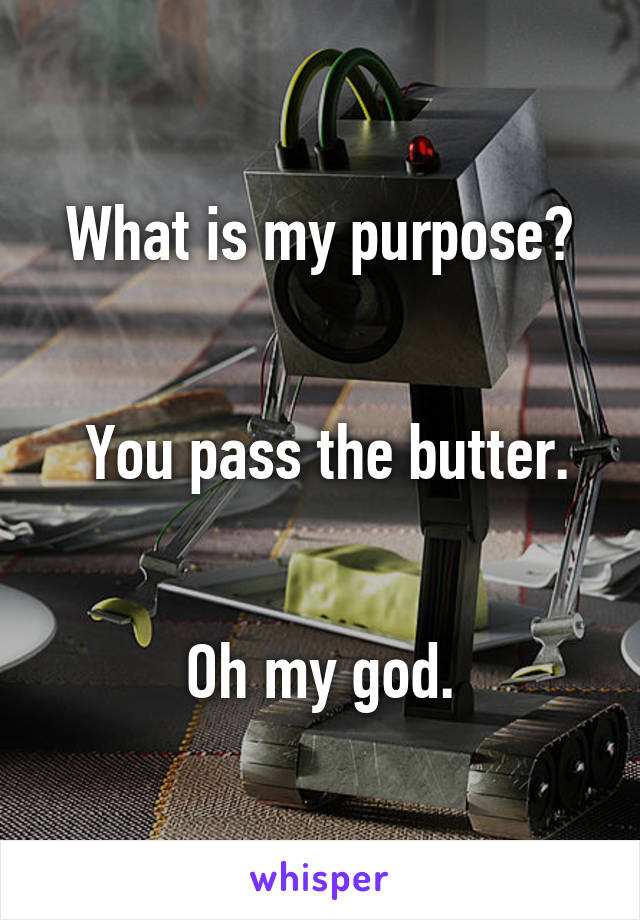 What is my purpose?    You pass the butter.   Oh my god.
