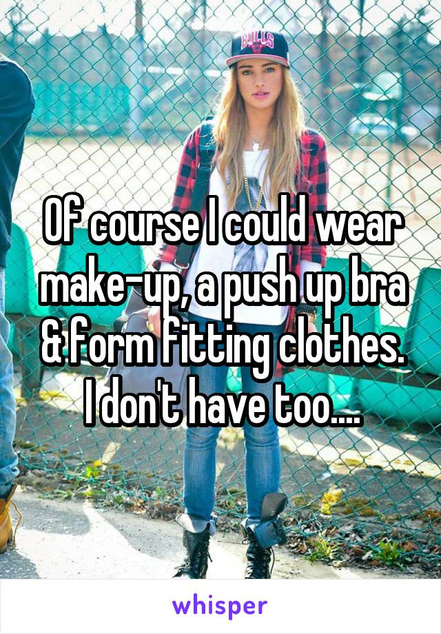 Of course I could wear make-up, a push up bra & form fitting clothes. I don't have too....