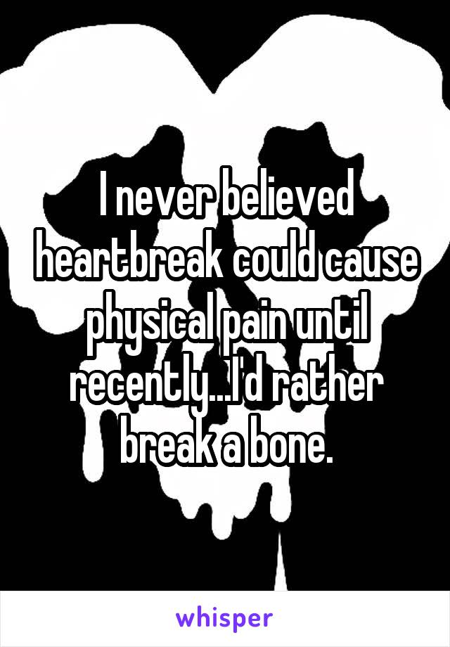 I never believed heartbreak could cause physical pain until recently...I'd rather break a bone.