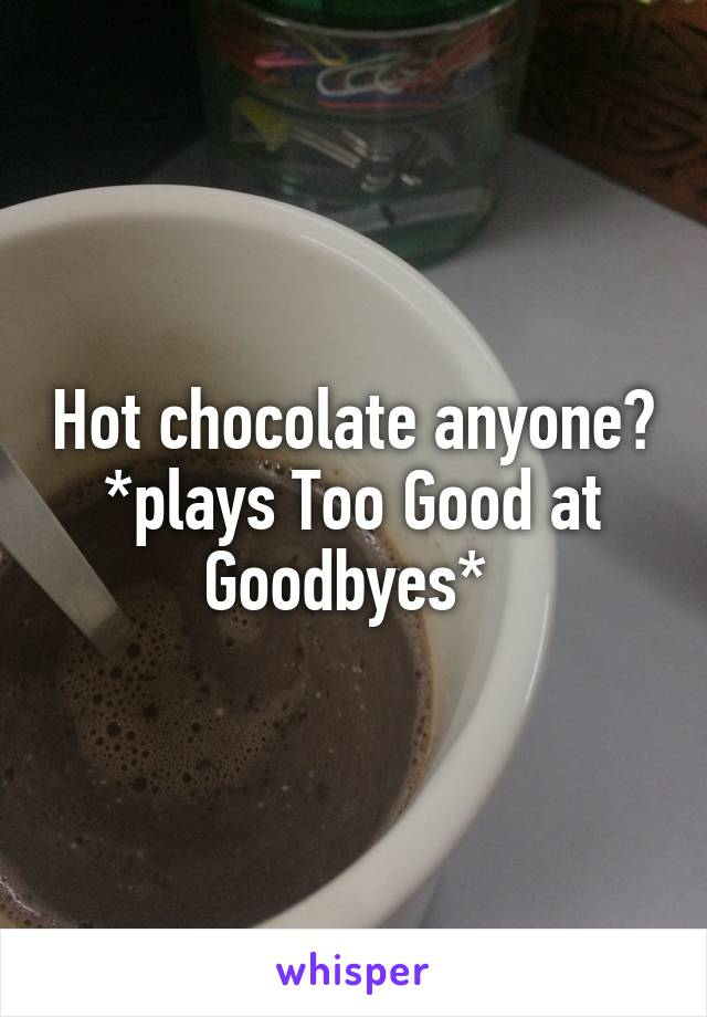 Hot chocolate anyone? *plays Too Good at Goodbyes*