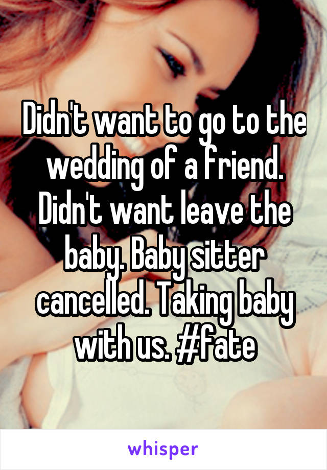 Didn't want to go to the wedding of a friend. Didn't want leave the baby. Baby sitter cancelled. Taking baby with us. #fate
