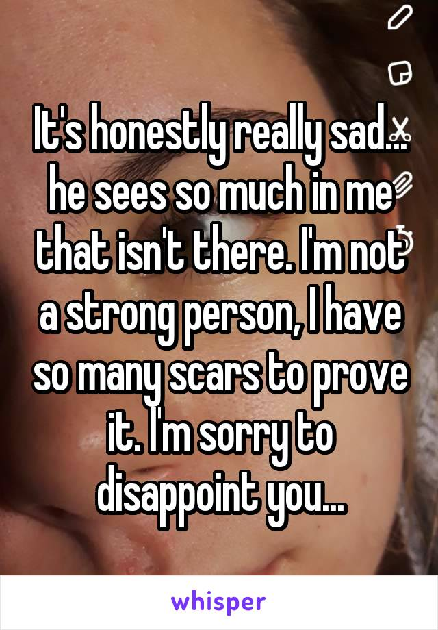 It's honestly really sad... he sees so much in me that isn't there. I'm not a strong person, I have so many scars to prove it. I'm sorry to disappoint you...
