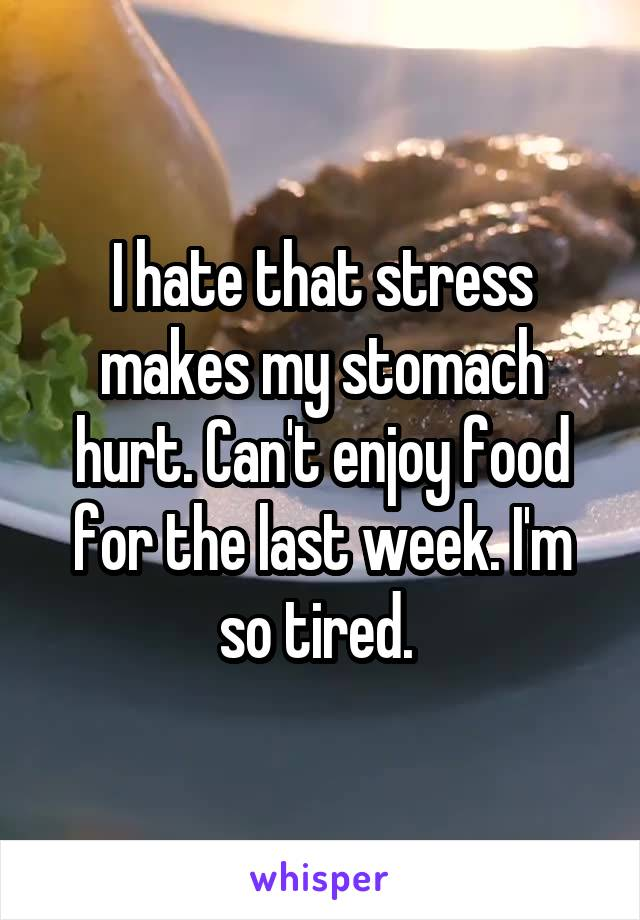 I hate that stress makes my stomach hurt. Can't enjoy food for the last week. I'm so tired.