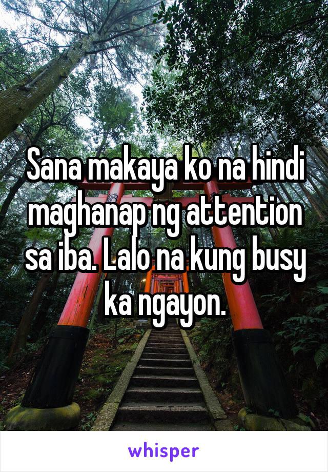 Sana makaya ko na hindi maghanap ng attention sa iba. Lalo na kung busy ka ngayon.