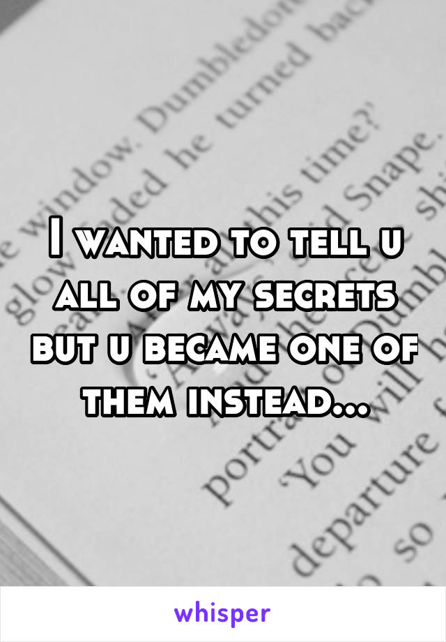 I wanted to tell u all of my secrets but u became one of them instead...