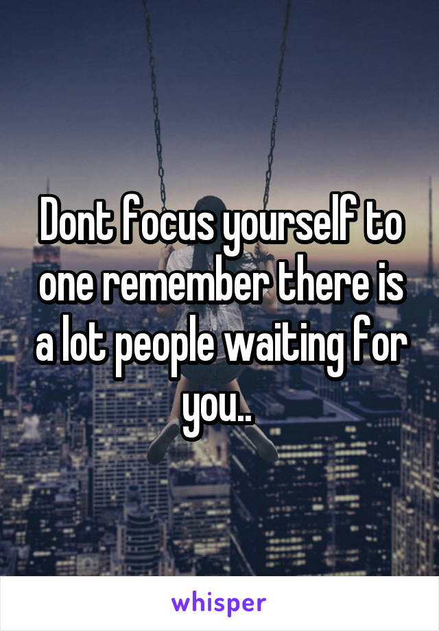 Dont focus yourself to one remember there is a lot people waiting for you..
