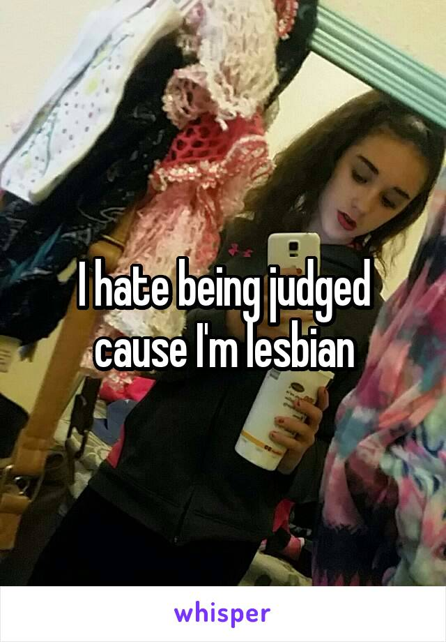 I hate being judged cause I'm lesbian