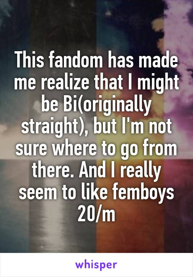 This fandom has made me realize that I might be Bi(originally straight), but I'm not sure where to go from there. And I really seem to like femboys 20/m