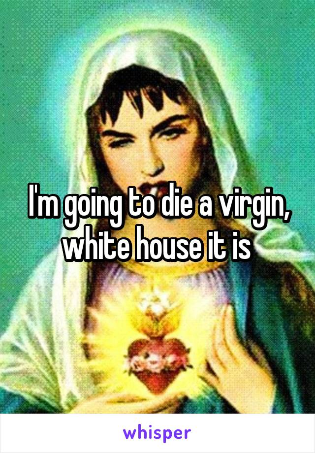 I'm going to die a virgin, white house it is