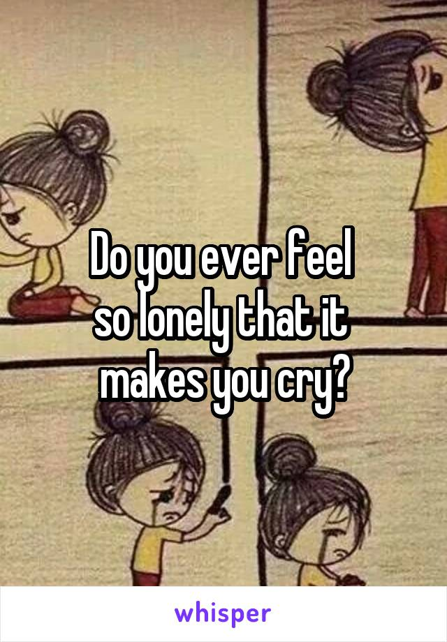 Do you ever feel  so lonely that it  makes you cry?