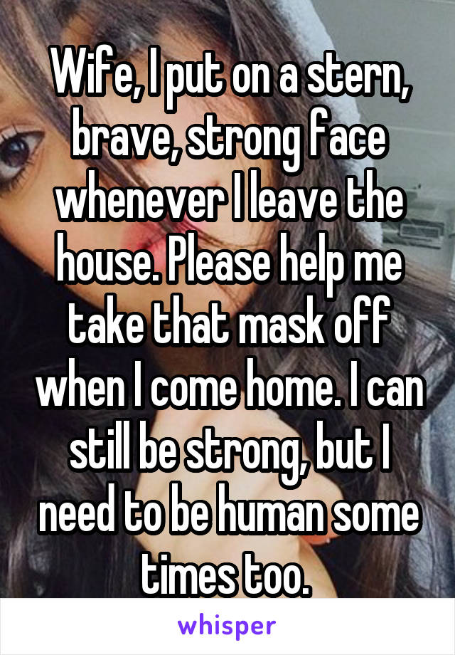Wife, I put on a stern, brave, strong face whenever I leave the house. Please help me take that mask off when I come home. I can still be strong, but I need to be human some times too.