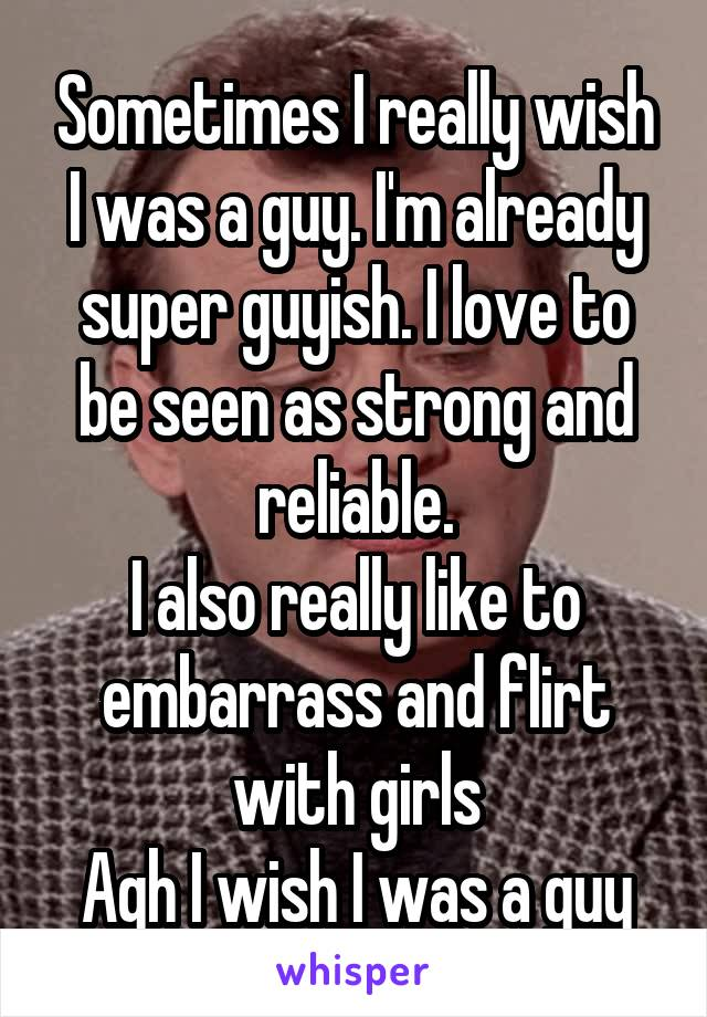 Sometimes I really wish I was a guy. I'm already super guyish. I love to be seen as strong and reliable. I also really like to embarrass and flirt with girls Agh I wish I was a guy