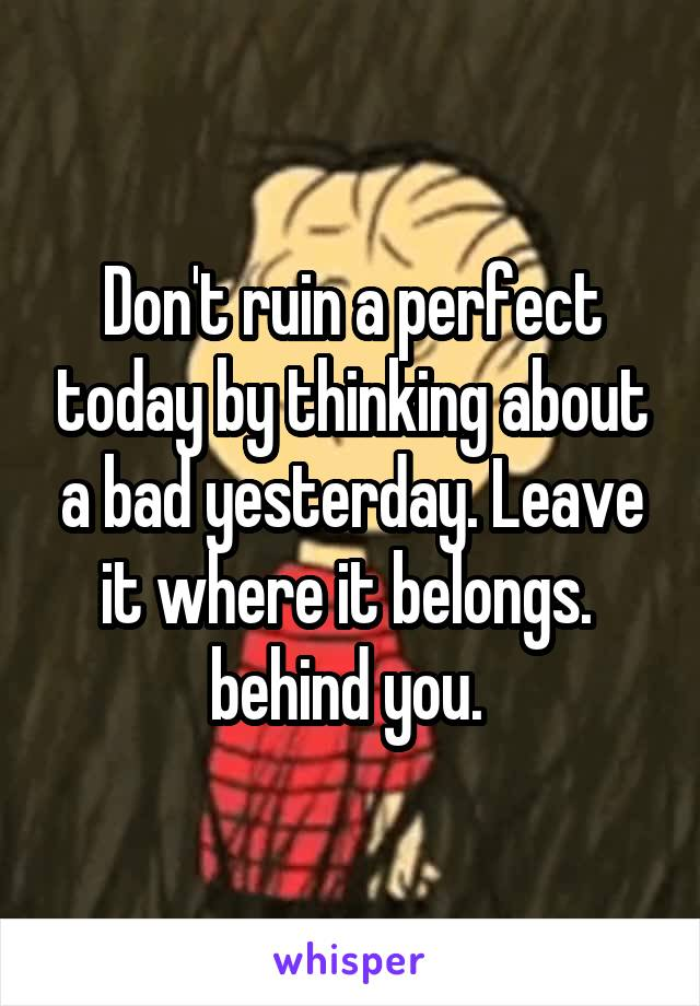 Don't ruin a perfect today by thinking about a bad yesterday. Leave it where it belongs.  behind you.