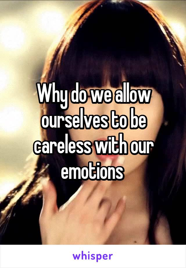 Why do we allow ourselves to be careless with our emotions