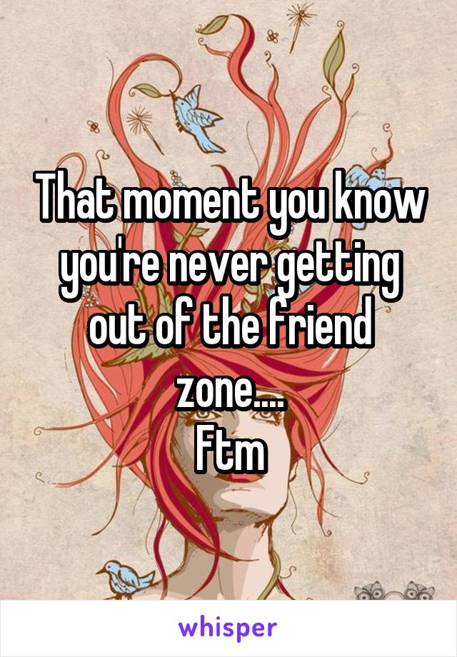 That moment you know you're never getting out of the friend zone.... Ftm
