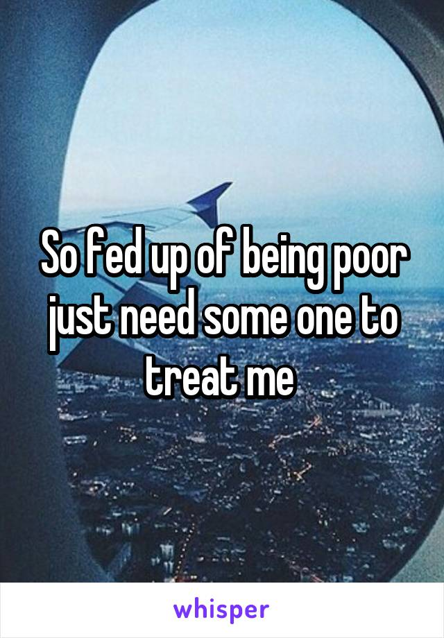 So fed up of being poor just need some one to treat me