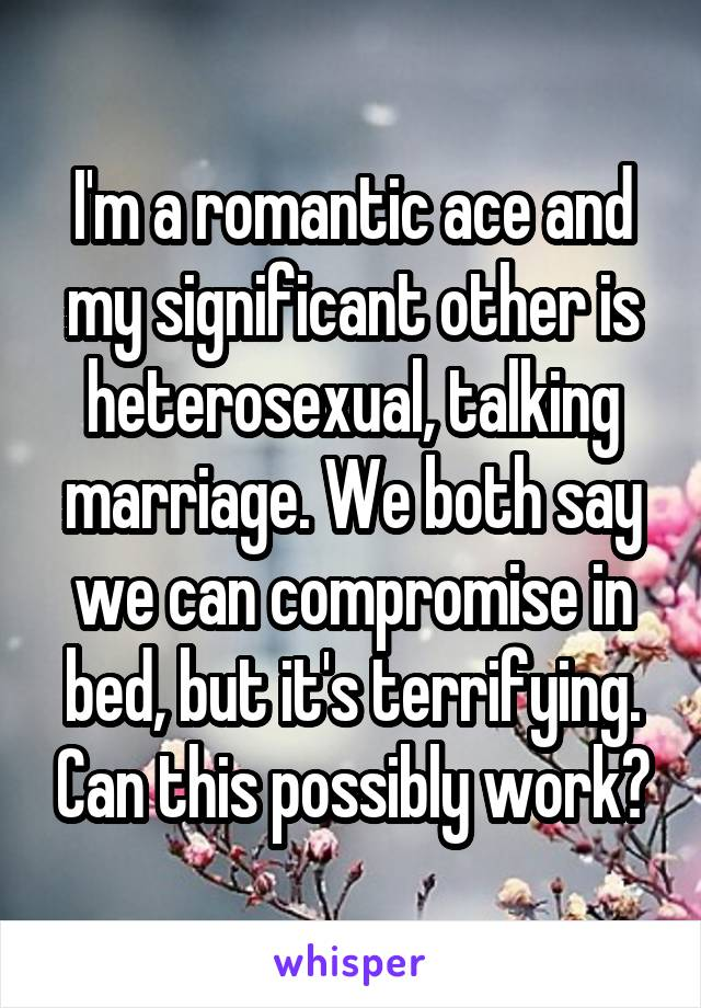 I'm a romantic ace and my significant other is heterosexual, talking marriage. We both say we can compromise in bed, but it's terrifying. Can this possibly work?
