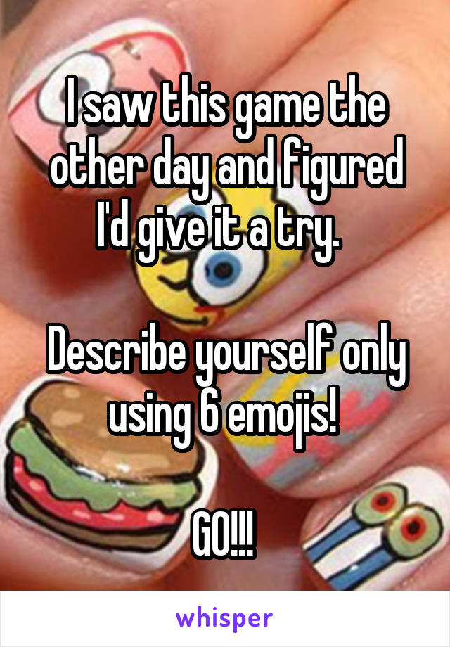 I saw this game the other day and figured I'd give it a try.    Describe yourself only using 6 emojis!   GO!!!