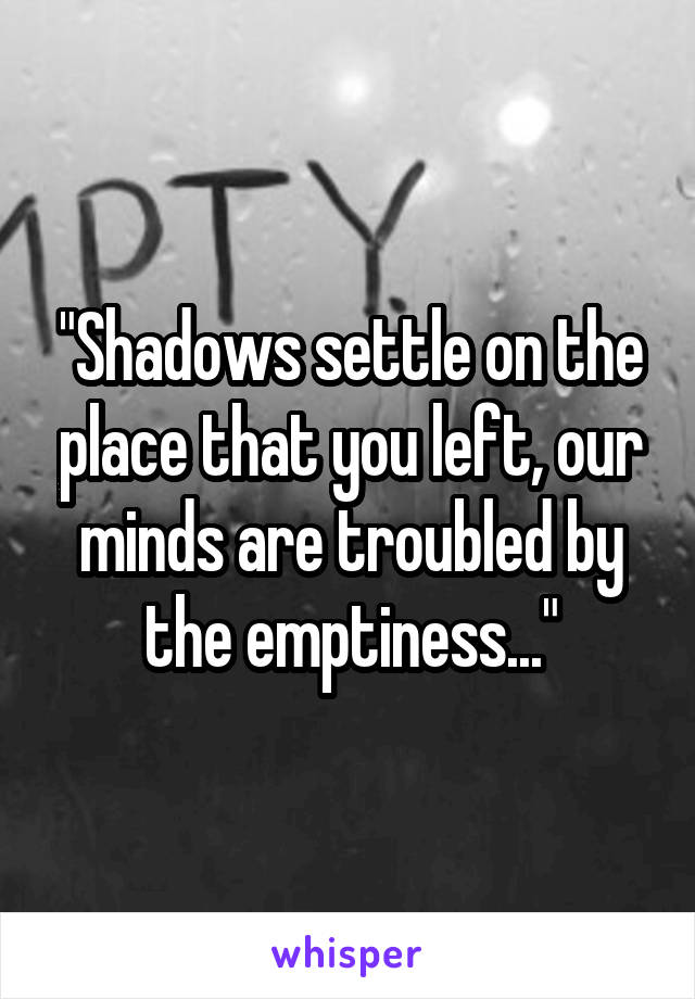 """""""Shadows settle on the place that you left, our minds are troubled by the emptiness..."""""""