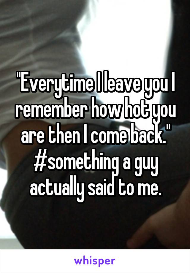 """Everytime I leave you I remember how hot you are then I come back."" #something a guy actually said to me."