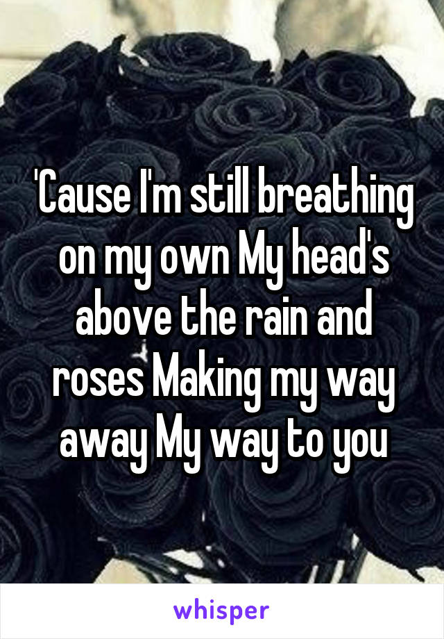 'Cause I'm still breathing on my own My head's above the rain and roses Making my way away My way to you