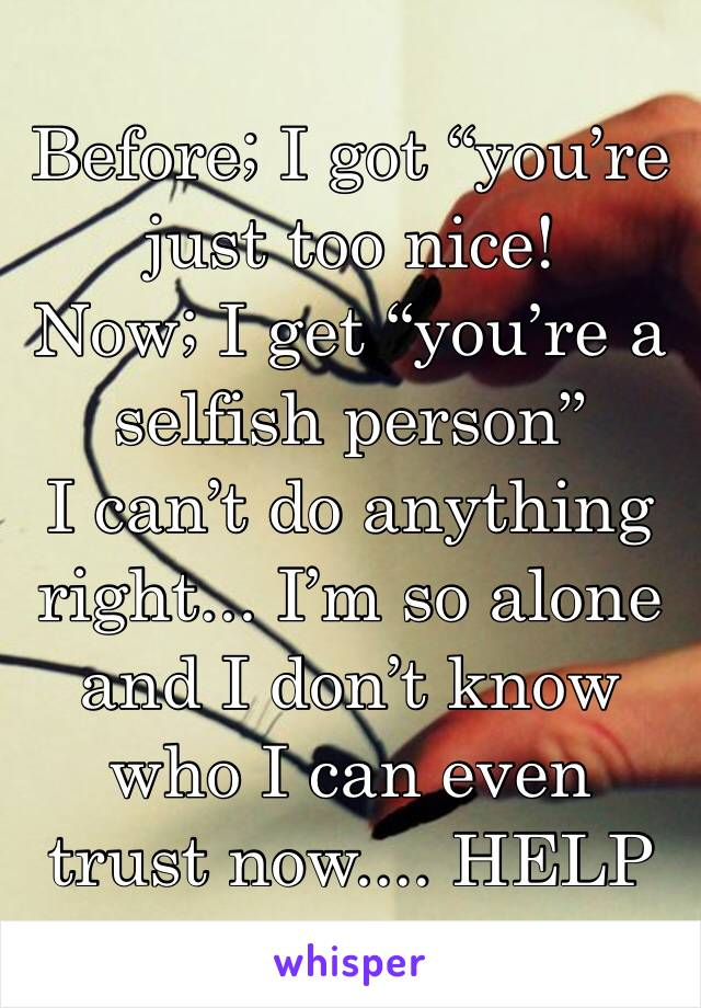 """Before; I got """"you're just too nice!  Now; I get """"you're a selfish person""""  I can't do anything right... I'm so alone and I don't know who I can even trust now.... HELP"""