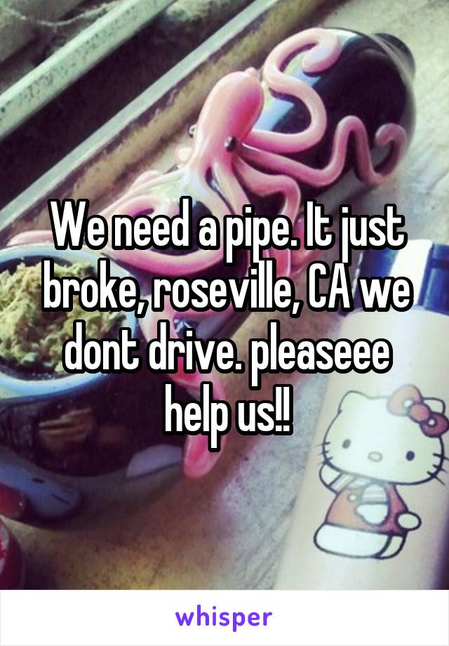 We need a pipe. It just broke, roseville, CA we dont drive. pleaseee help us!!