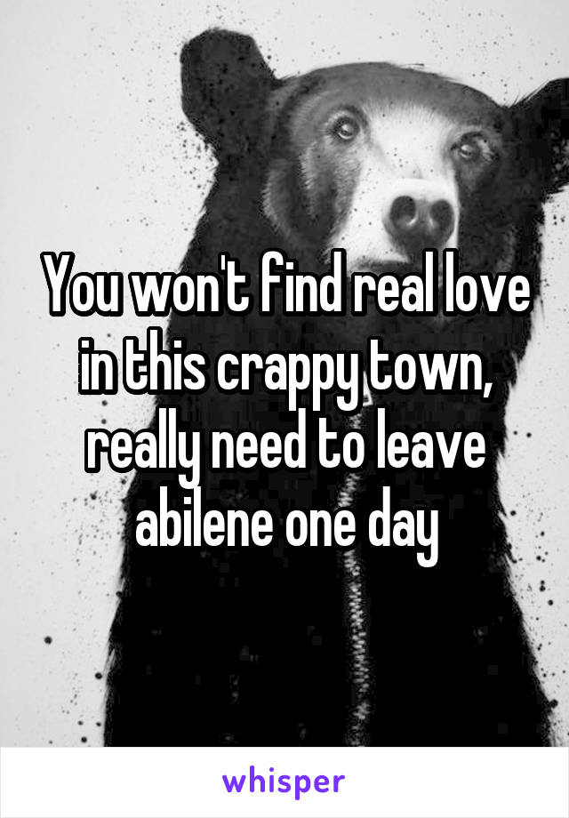 You won't find real love in this crappy town, really need to leave abilene one day