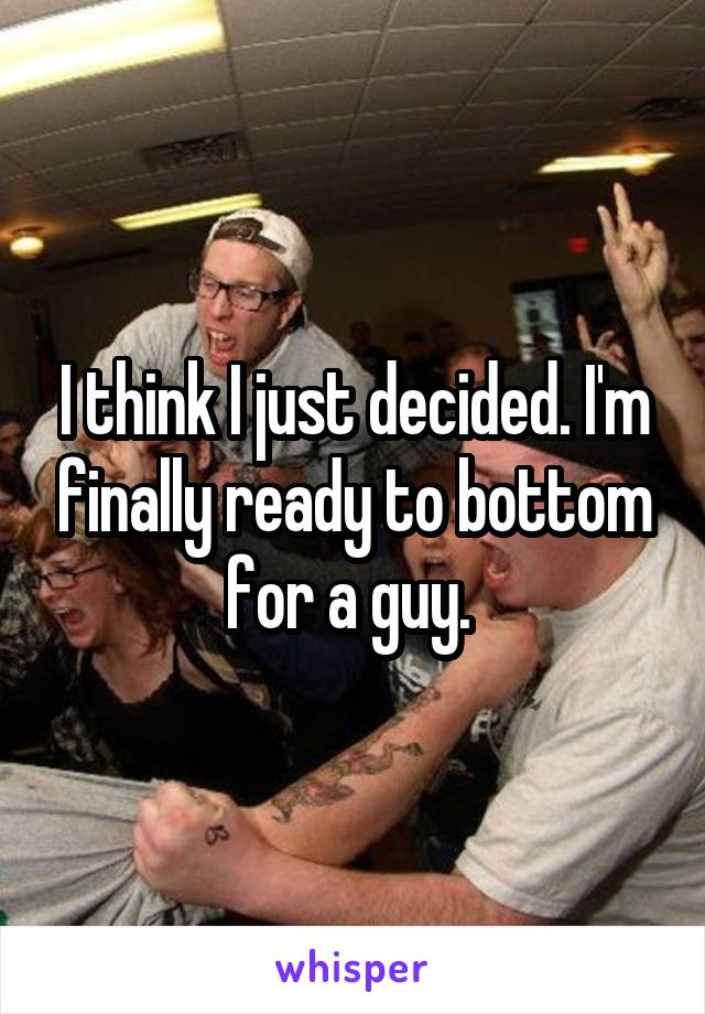 I think I just decided. I'm finally ready to bottom for a guy.