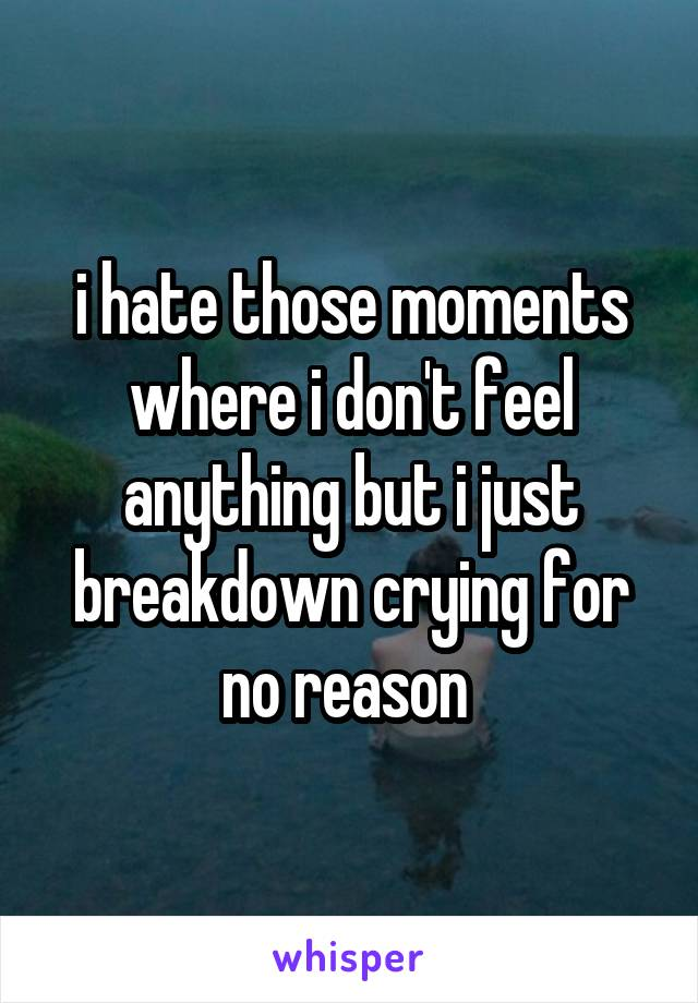 i hate those moments where i don't feel anything but i just breakdown crying for no reason