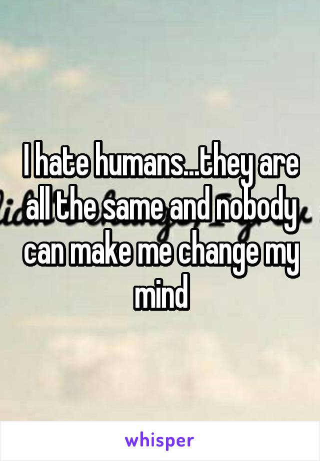 I hate humans...they are all the same and nobody can make me change my mind