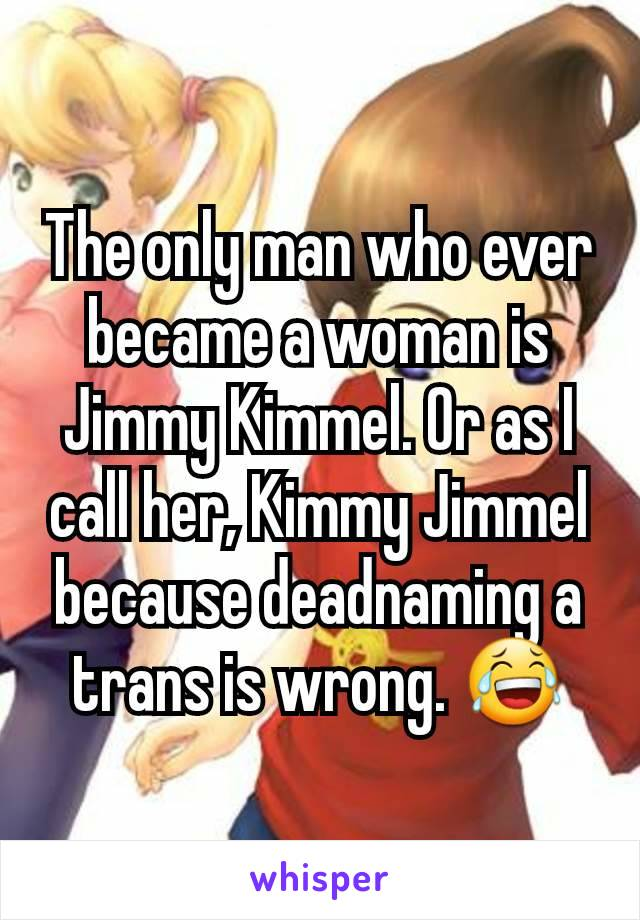 The only man who ever became a woman is Jimmy Kimmel. Or as I call her, Kimmy Jimmel because deadnaming a trans is wrong. 😂