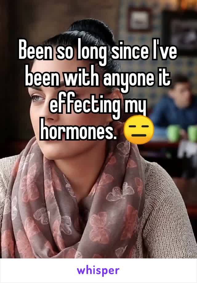 Been so long since I've been with anyone it effecting my hormones. 😑